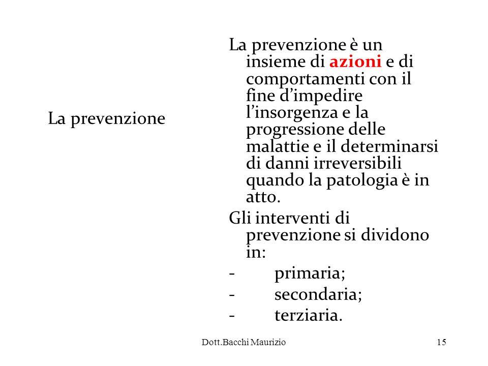 Dott.Bacchi Maurizio15 La prevenzione La prevenzione è un insieme di azioni e di comportamenti con il fine d'impedire l'insorgenza e la progressione delle malattie e il determinarsi di danni irreversibili quando la patologia è in atto.