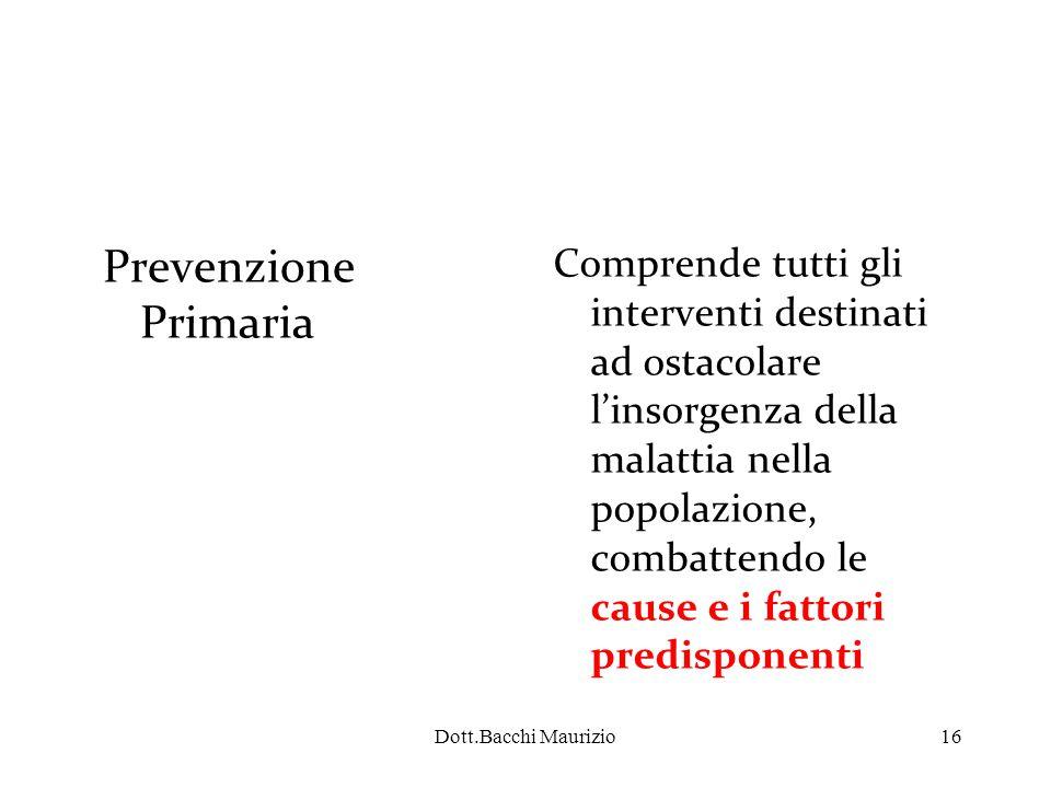 Dott.Bacchi Maurizio16 Prevenzione Primaria Comprende tutti gli interventi destinati ad ostacolare l'insorgenza della malattia nella popolazione, combattendo le cause e i fattori predisponenti
