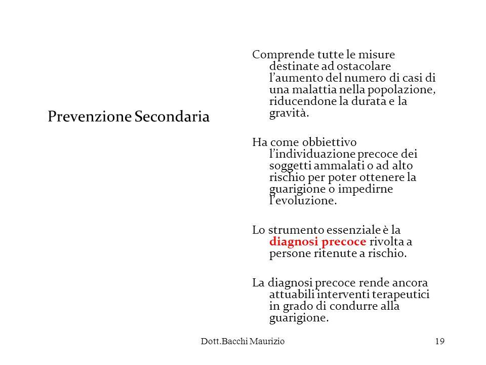 Dott.Bacchi Maurizio19 Prevenzione Secondaria Comprende tutte le misure destinate ad ostacolare l'aumento del numero di casi di una malattia nella popolazione, riducendone la durata e la gravità.