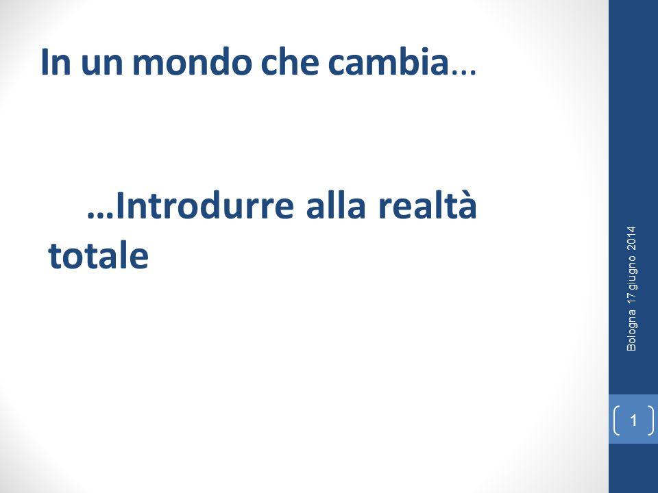 In un mondo che cambia… …Introdurre alla realtà totale 1 Bologna 17 giugno 2014