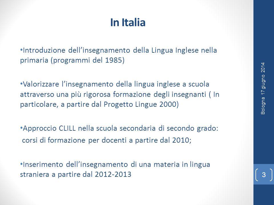 In Italia Introduzione dell'insegnamento della Lingua Inglese nella primaria (programmi del 1985) Valorizzare l'insegnamento della lingua inglese a scuola attraverso una più rigorosa formazione degli insegnanti ( In particolare, a partire dal Progetto Lingue 2000) Approccio CLILL nella scuola secondaria di secondo grado: corsi di formazione per docenti a partire dal 2010; Inserimento dell'insegnamento di una materia in lingua straniera a partire dal 2012-2013 Bologna 17 giugno 2014 3