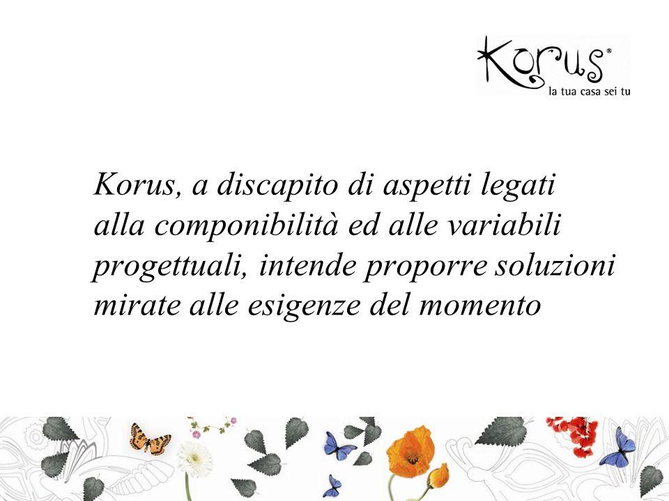 Korus, a discapito di aspetti legati alla componibilità ed alle variabili progettuali, intende proporre soluzioni mirate alle esigenze del momento