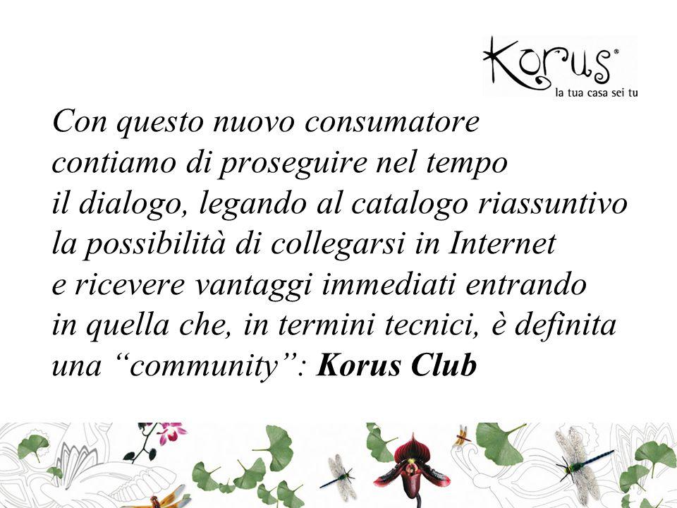 Con questo nuovo consumatore contiamo di proseguire nel tempo il dialogo, legando al catalogo riassuntivo la possibilità di collegarsi in Internet e ricevere vantaggi immediati entrando in quella che, in termini tecnici, è definita una community : Korus Club