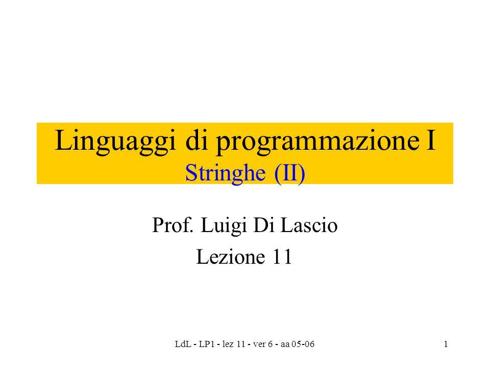LdL - LP1 - lez 11 - ver 6 - aa 05-061 Linguaggi di programmazione I Stringhe (II) Prof. Luigi Di Lascio Lezione 11