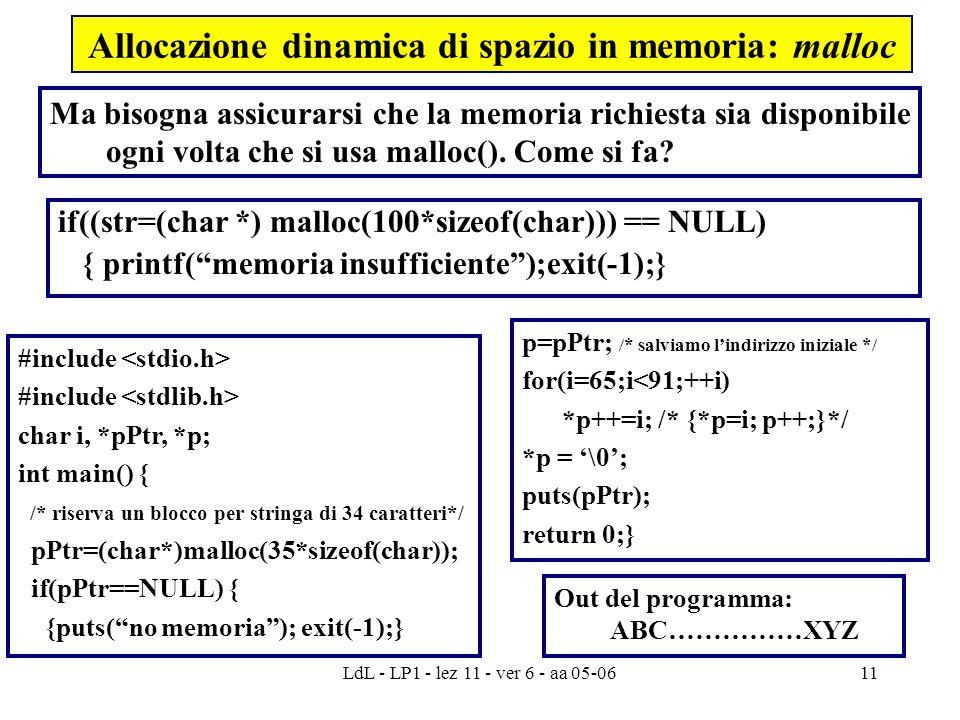 LdL - LP1 - lez 11 - ver 6 - aa 05-0611 Allocazione dinamica di spazio in memoria: malloc if((str=(char *) malloc(100*sizeof(char))) == NULL) { printf( memoria insufficiente );exit(-1);} #include char i, *pPtr, *p; int main() { /* riserva un blocco per stringa di 34 caratteri*/ pPtr=(char*)malloc(35*sizeof(char)); if(pPtr==NULL) { {puts( no memoria ); exit(-1);} Ma bisogna assicurarsi che la memoria richiesta sia disponibile ogni volta che si usa malloc().
