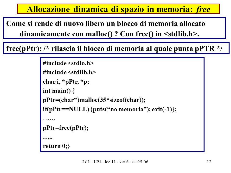 LdL - LP1 - lez 11 - ver 6 - aa 05-0612 Allocazione dinamica di spazio in memoria: free #include char i, *pPtr, *p; int main() { pPtr=(char*)malloc(35*sizeof(char)); if(pPtr==NULL) {puts( no memoria ); exit(-1)}; …… pPtr=free(pPtr); …..