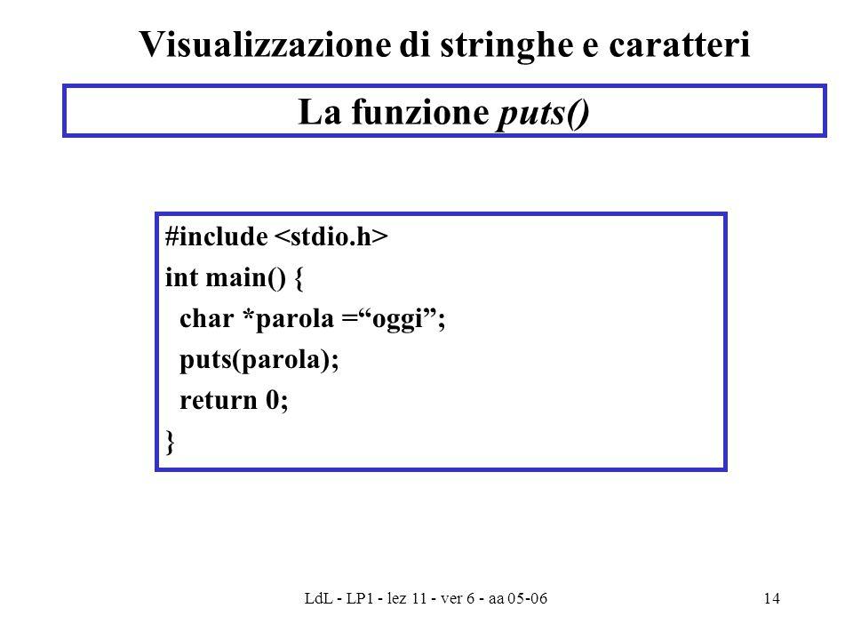 LdL - LP1 - lez 11 - ver 6 - aa 05-0614 Visualizzazione di stringhe e caratteri #include int main() { char *parola = oggi ; puts(parola); return 0; } La funzione puts()
