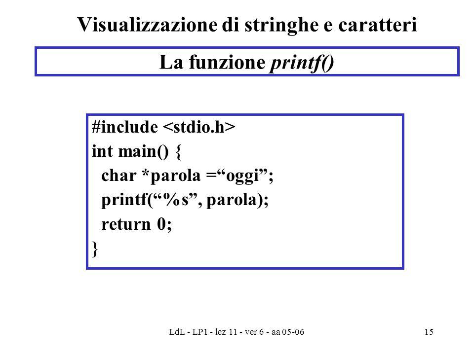 LdL - LP1 - lez 11 - ver 6 - aa 05-0615 Visualizzazione di stringhe e caratteri #include int main() { char *parola = oggi ; printf( %s , parola); return 0; } La funzione printf()