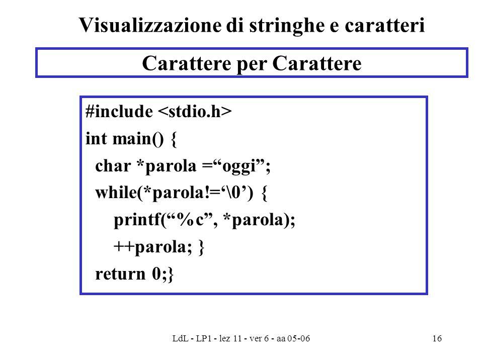 LdL - LP1 - lez 11 - ver 6 - aa 05-0616 Visualizzazione di stringhe e caratteri #include int main() { char *parola = oggi ; while(*parola!='\0') { printf( %c , *parola); ++parola; } return 0;} Carattere per Carattere