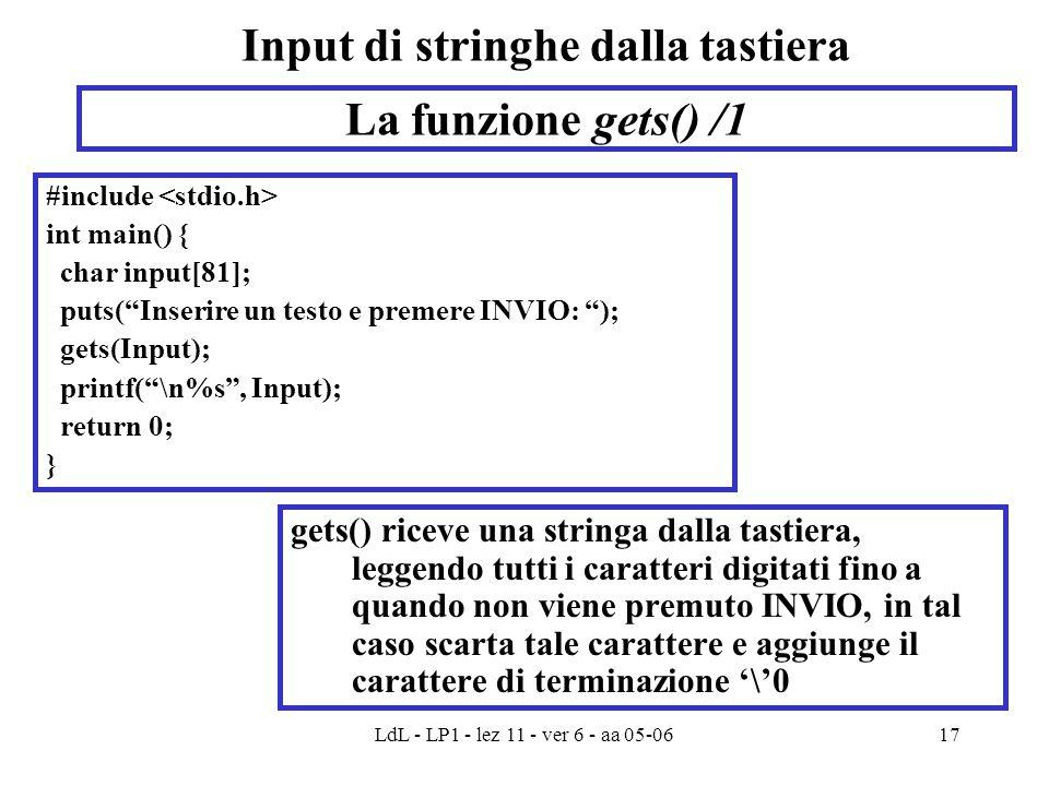 LdL - LP1 - lez 11 - ver 6 - aa 05-0617 Input di stringhe dalla tastiera gets() riceve una stringa dalla tastiera, leggendo tutti i caratteri digitati fino a quando non viene premuto INVIO, in tal caso scarta tale carattere e aggiunge il carattere di terminazione '\'0 La funzione gets() /1 #include int main() { char input[81]; puts( Inserire un testo e premere INVIO: ); gets(Input); printf( \n%s , Input); return 0; }