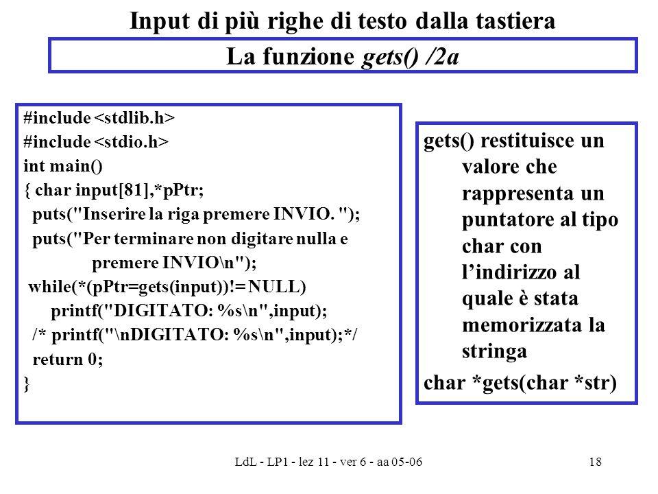 LdL - LP1 - lez 11 - ver 6 - aa 05-0618 Input di più righe di testo dalla tastiera #include int main() { char input[81],*pPtr; puts( Inserire la riga premere INVIO.