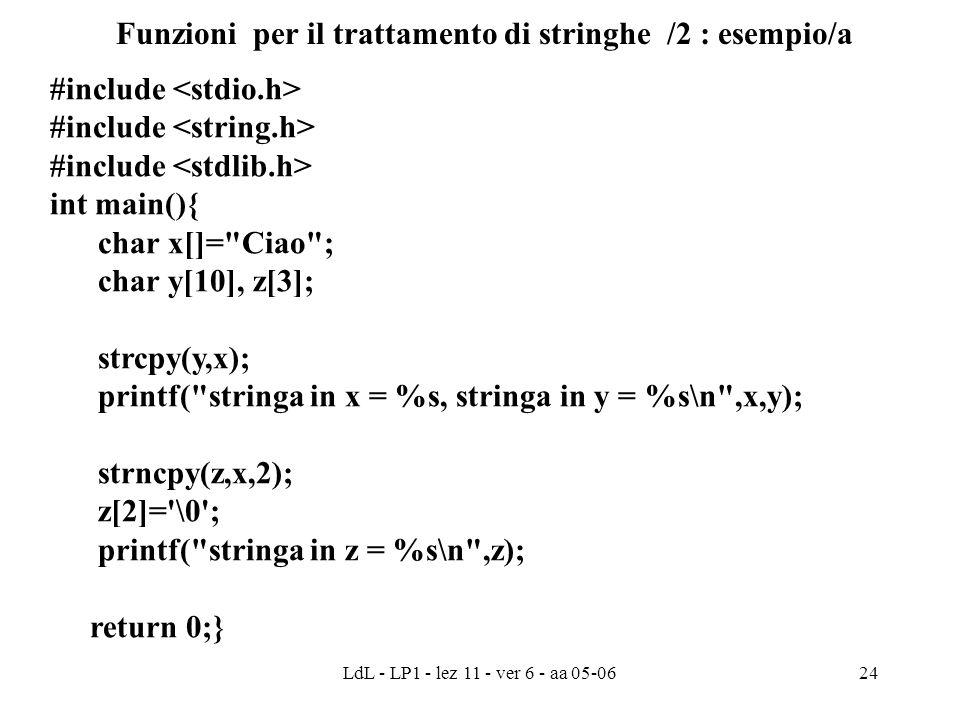 LdL - LP1 - lez 11 - ver 6 - aa 05-0624 Funzioni per il trattamento di stringhe /2 : esempio/a #include int main(){ char x[]= Ciao ; char y[10], z[3]; strcpy(y,x); printf( stringa in x = %s, stringa in y = %s\n ,x,y); strncpy(z,x,2); z[2]= \0 ; printf( stringa in z = %s\n ,z); return 0;}