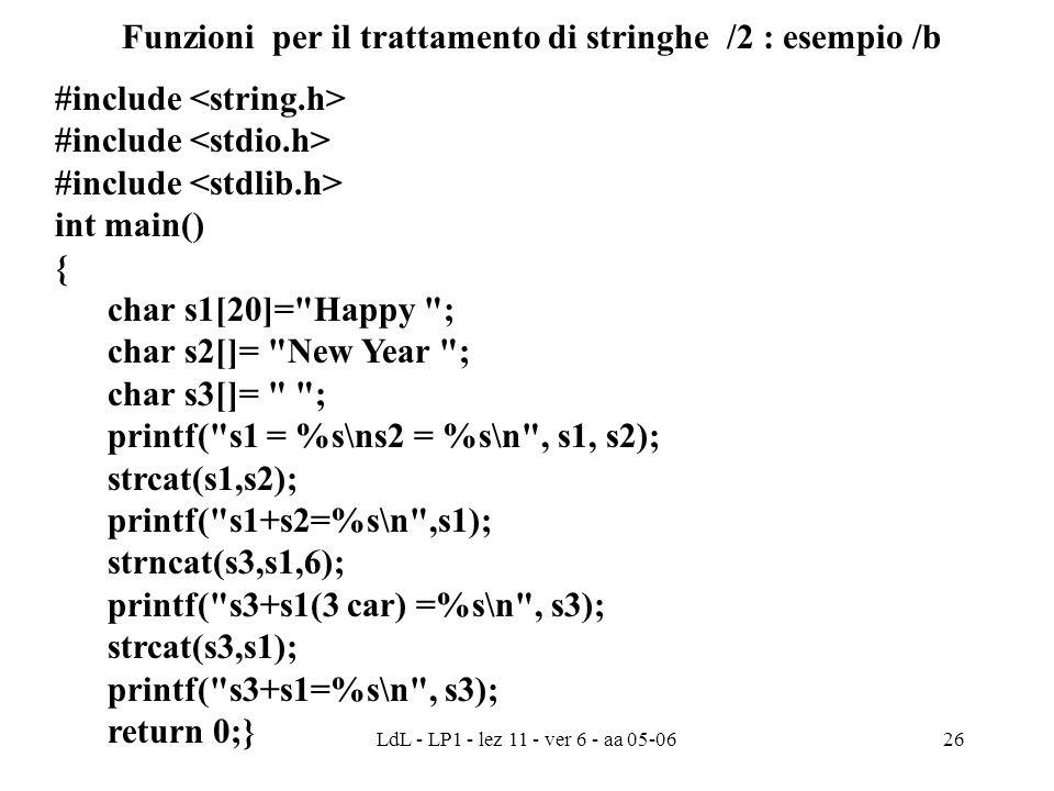 LdL - LP1 - lez 11 - ver 6 - aa 05-0626 Funzioni per il trattamento di stringhe /2 : esempio /b #include int main() { char s1[20]= Happy ; char s2[]= New Year ; char s3[]= ; printf( s1 = %s\ns2 = %s\n , s1, s2); strcat(s1,s2); printf( s1+s2=%s\n ,s1); strncat(s3,s1,6); printf( s3+s1(3 car) =%s\n , s3); strcat(s3,s1); printf( s3+s1=%s\n , s3); return 0;}