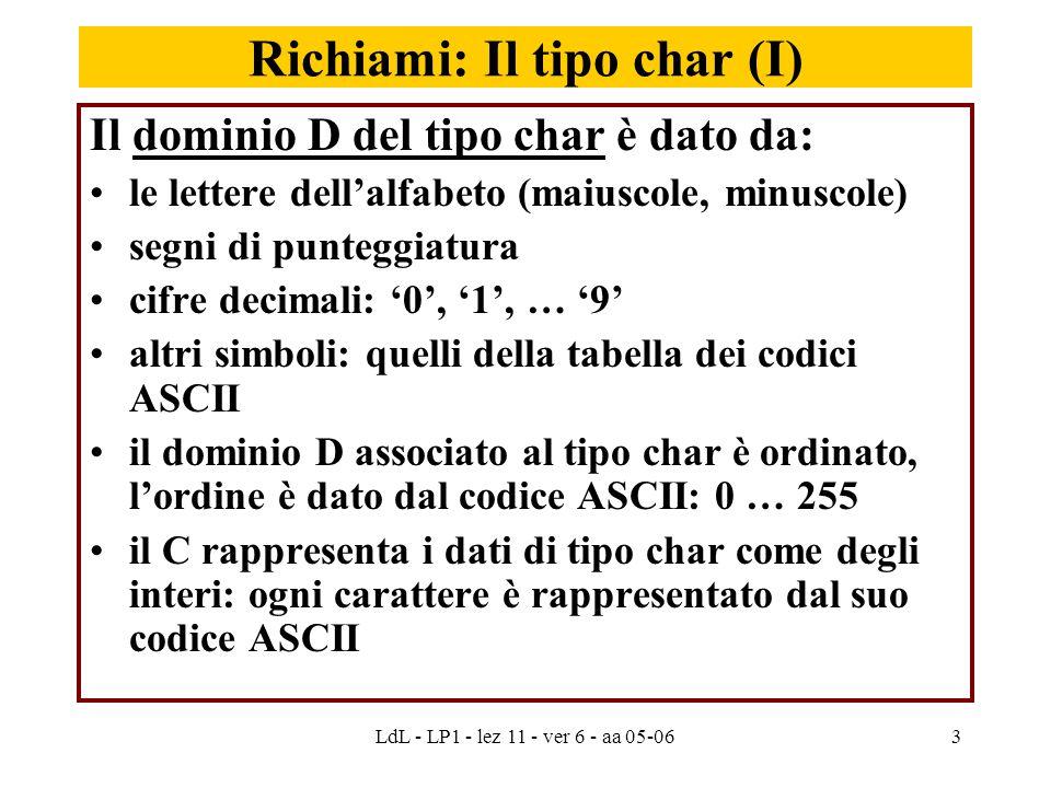 LdL - LP1 - lez 11 - ver 6 - aa 05-063 Richiami: Il tipo char (I) Il dominio D del tipo char è dato da: le lettere dell'alfabeto (maiuscole, minuscole) segni di punteggiatura cifre decimali: '0', '1', … '9' altri simboli: quelli della tabella dei codici ASCII il dominio D associato al tipo char è ordinato, l'ordine è dato dal codice ASCII: 0 … 255 il C rappresenta i dati di tipo char come degli interi: ogni carattere è rappresentato dal suo codice ASCII