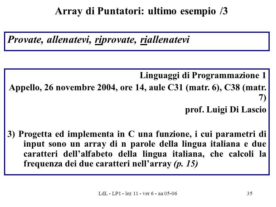 LdL - LP1 - lez 11 - ver 6 - aa 05-0635 Array di Puntatori: ultimo esempio /3 Provate, allenatevi, riprovate, riallenatevi Linguaggi di Programmazione 1 Appello, 26 novembre 2004, ore 14, aule C31 (matr.