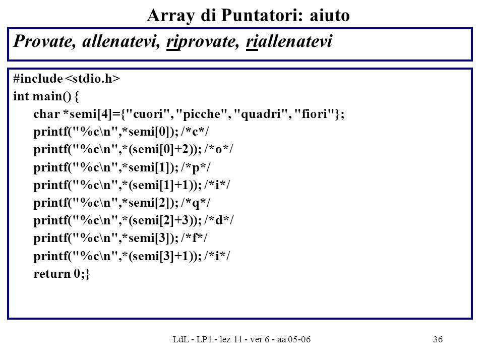 LdL - LP1 - lez 11 - ver 6 - aa 05-0636 Array di Puntatori: aiuto Provate, allenatevi, riprovate, riallenatevi #include int main() { char *semi[4]={ cuori , picche , quadri , fiori }; printf( %c\n ,*semi[0]); /*c*/ printf( %c\n ,*(semi[0]+2)); /*o*/ printf( %c\n ,*semi[1]); /*p*/ printf( %c\n ,*(semi[1]+1)); /*i*/ printf( %c\n ,*semi[2]); /*q*/ printf( %c\n ,*(semi[2]+3)); /*d*/ printf( %c\n ,*semi[3]); /*f*/ printf( %c\n ,*(semi[3]+1)); /*i*/ return 0;}