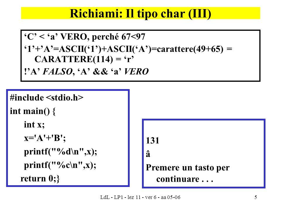 LdL - LP1 - lez 11 - ver 6 - aa 05-065 'C' < 'a' VERO, perché 67<97 '1'+'A'=ASCII('1')+ASCII('A')=carattere(49+65) = CARATTERE(114) = 'r' !'A' FALSO, 'A' && 'a' VERO Richiami: Il tipo char (III) #include int main() { int x; x= A + B ; printf( %d\n ,x); printf( %c\n ,x); return 0;} 131 â Premere un tasto per continuare...
