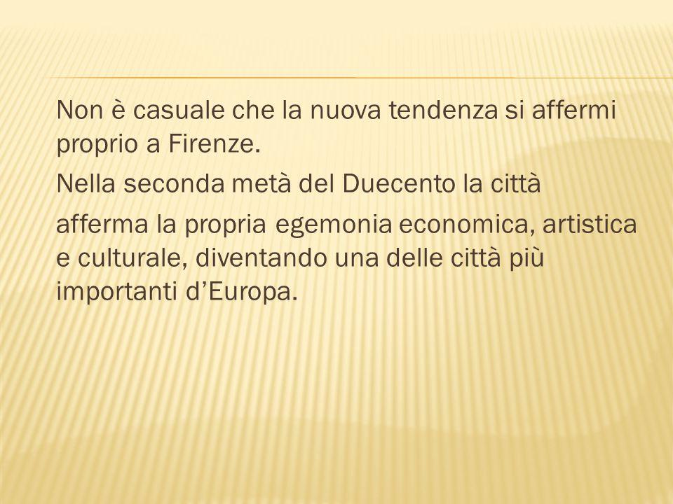 Non è casuale che la nuova tendenza si affermi proprio a Firenze. Nella seconda metà del Duecento la città afferma la propria egemonia economica, arti