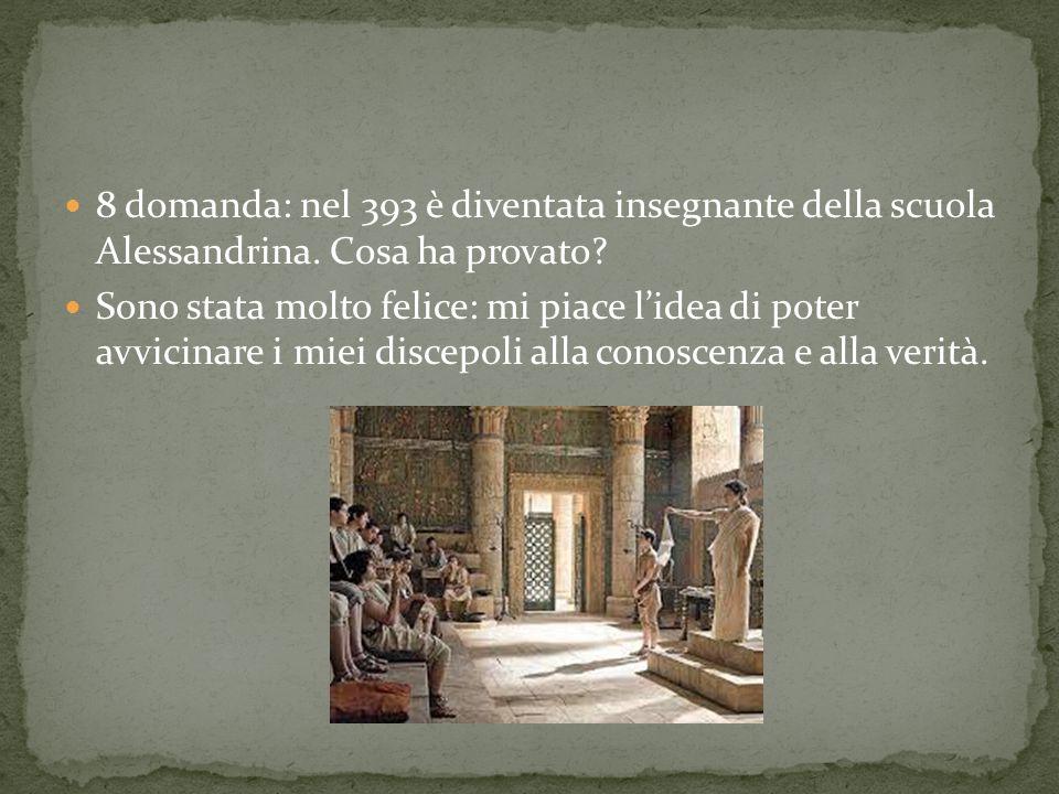 8 domanda: nel 393 è diventata insegnante della scuola Alessandrina.