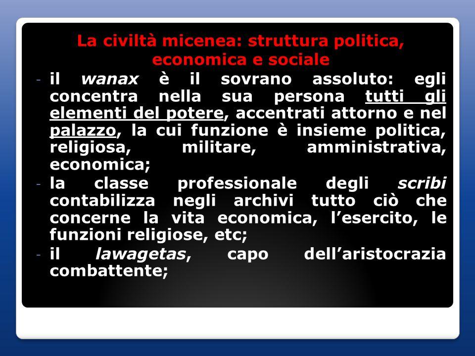 La civiltà micenea: struttura politica, economica e sociale - il wanax è il sovrano assoluto: egli concentra nella sua persona tutti gli elementi del