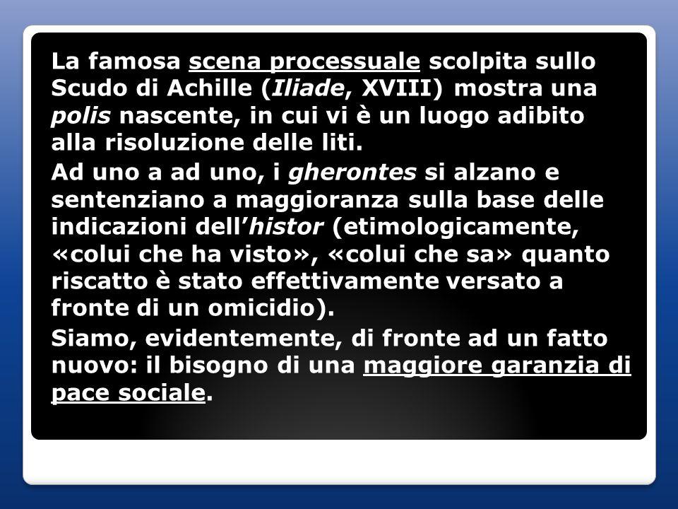 La famosa scena processuale scolpita sullo Scudo di Achille (Iliade, XVIII) mostra una polis nascente, in cui vi è un luogo adibito alla risoluzione d