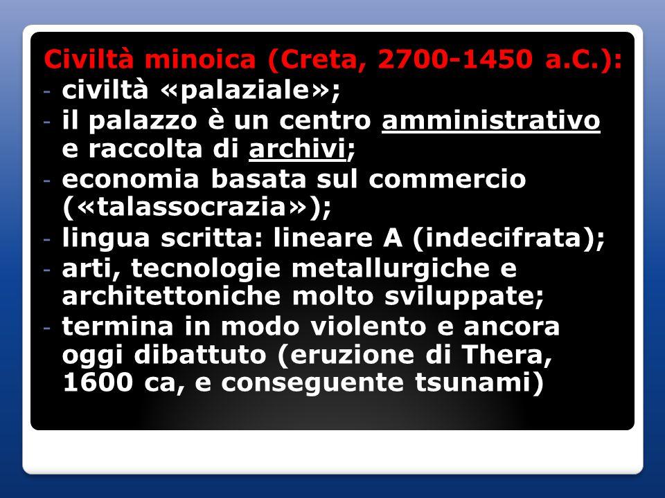 Civiltà minoica (Creta, 2700-1450 a.C.): - civiltà «palaziale»; - il palazzo è un centro amministrativo e raccolta di archivi; - economia basata sul commercio («talassocrazia»); - lingua scritta: lineare A (indecifrata); - arti, tecnologie metallurgiche e architettoniche molto sviluppate; - termina in modo violento e ancora oggi dibattuto (eruzione di Thera, 1600 ca, e conseguente tsunami)