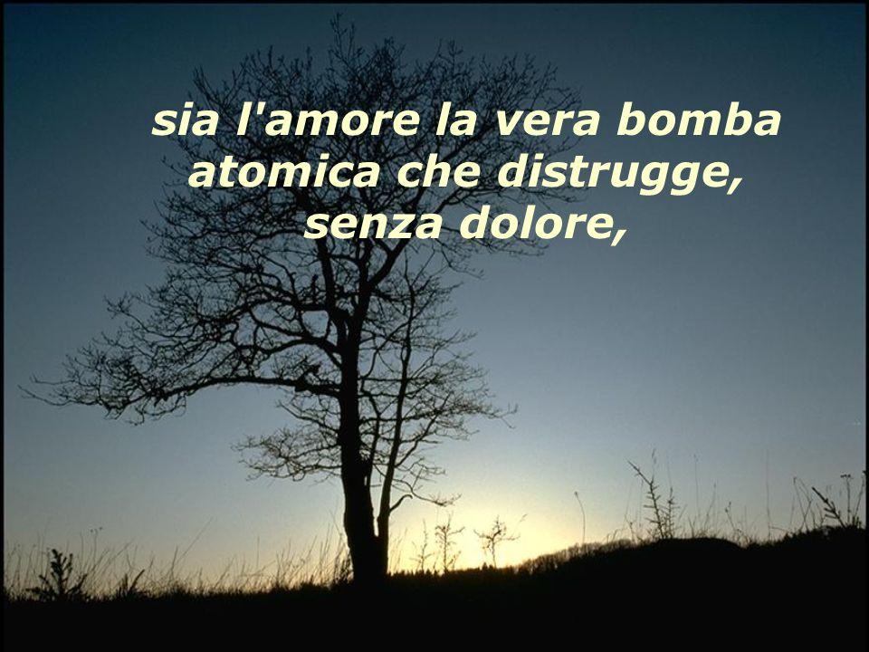 sia l amore la vera bomba atomica che distrugge, senza dolore,
