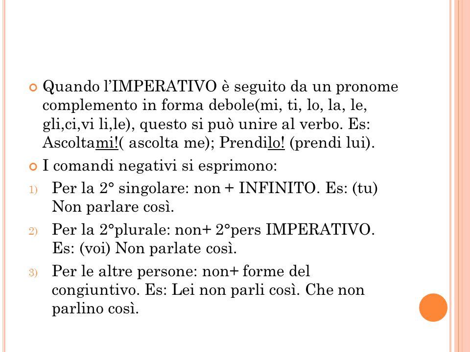 Quando l'IMPERATIVO è seguito da un pronome complemento in forma debole(mi, ti, lo, la, le, gli,ci,vi li,le), questo si può unire al verbo. Es: Ascolt