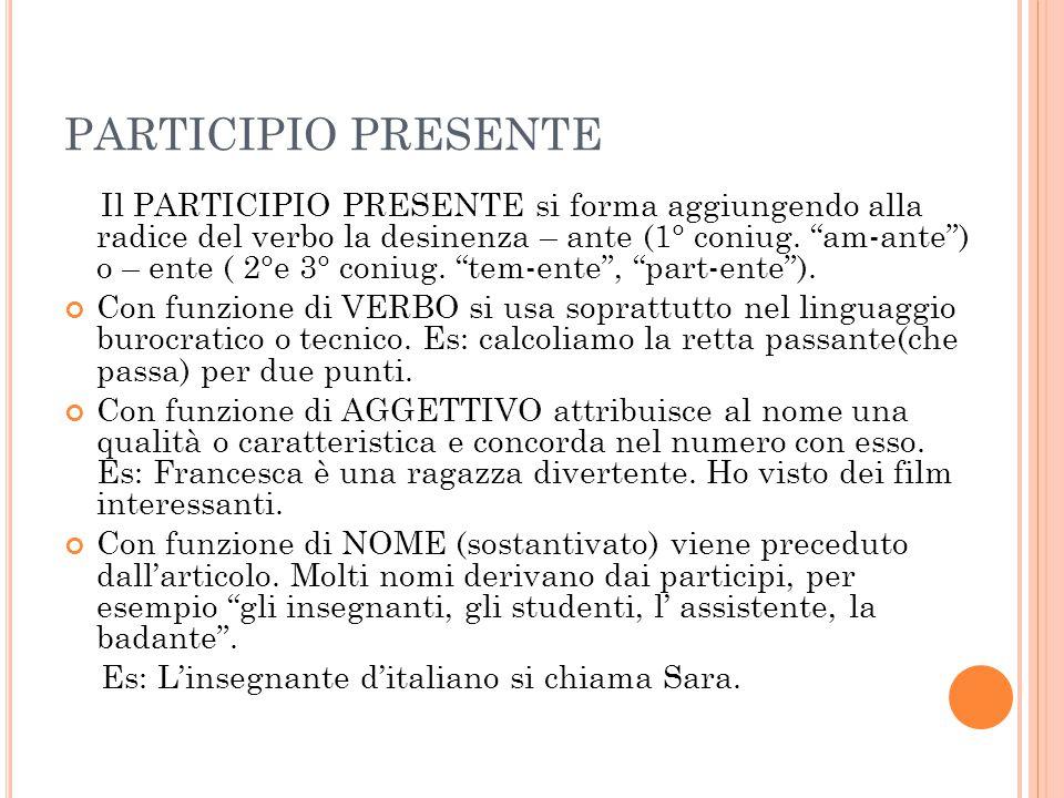 """PARTICIPIO PRESENTE Il PARTICIPIO PRESENTE si forma aggiungendo alla radice del verbo la desinenza – ante (1° coniug. """"am-ante"""") o – ente ( 2°e 3° con"""