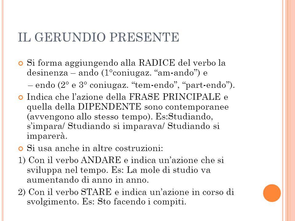 """IL GERUNDIO PRESENTE Si forma aggiungendo alla RADICE del verbo la desinenza – ando (1°coniugaz. """"am-ando"""") e – endo (2° e 3° coniugaz. """"tem-endo"""", """"p"""