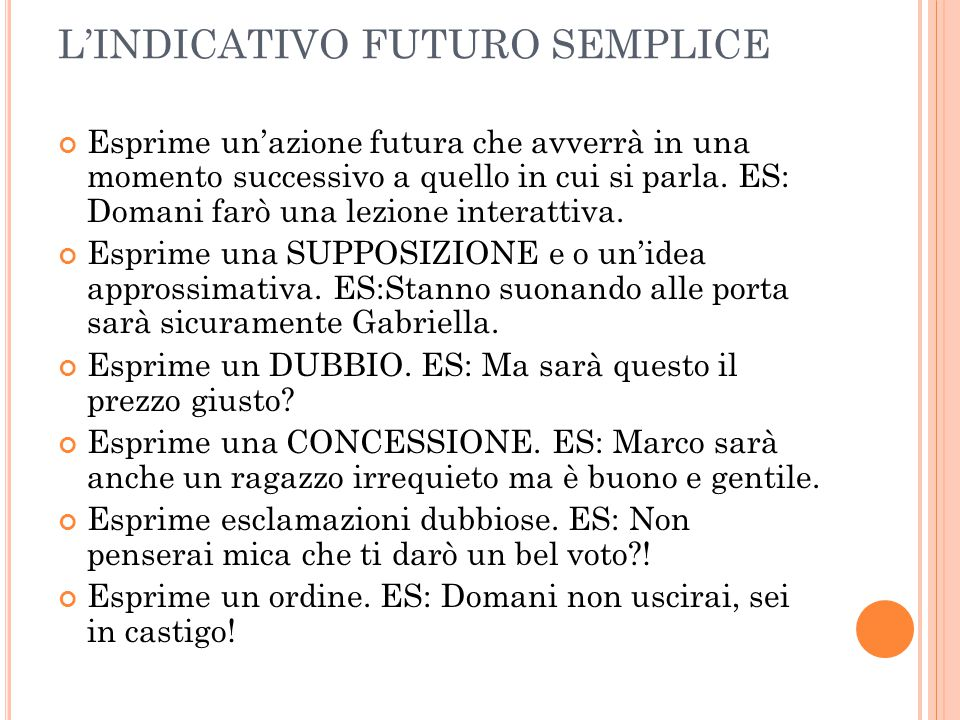L'INDICATIVO FUTURO SEMPLICE Esprime un'azione futura che avverrà in una momento successivo a quello in cui si parla. ES: Domani farò una lezione inte