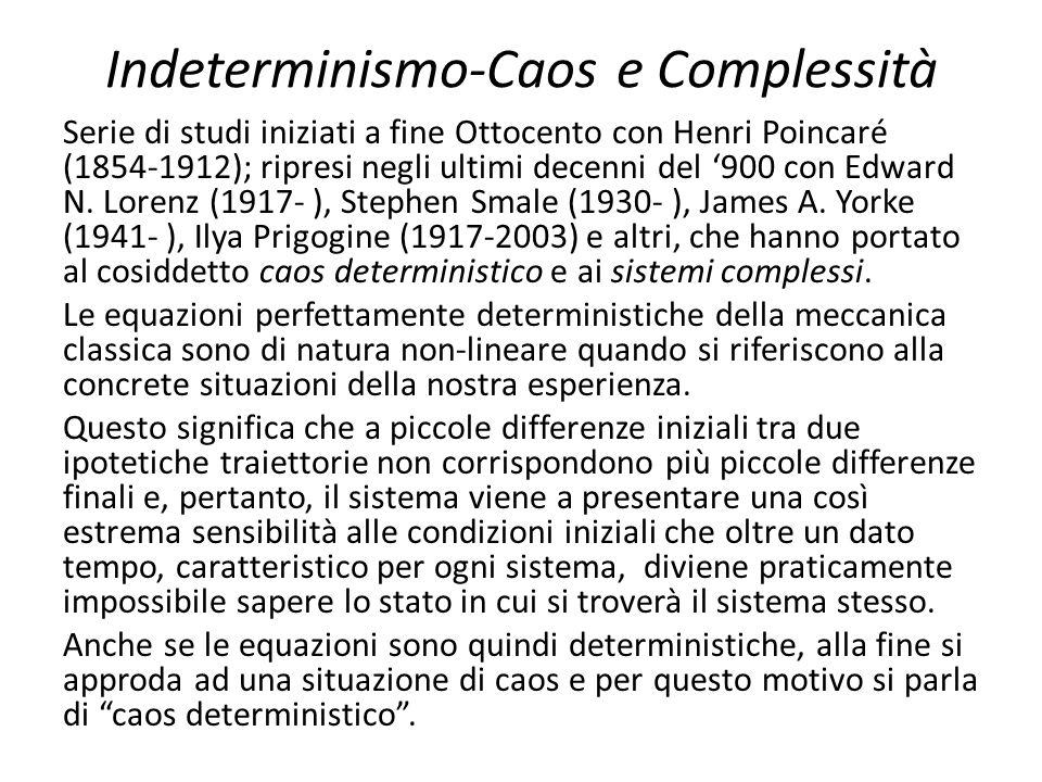 Indeterminismo-Caos e Complessità Serie di studi iniziati a fine Ottocento con Henri Poincaré (1854-1912); ripresi negli ultimi decenni del '900 con E