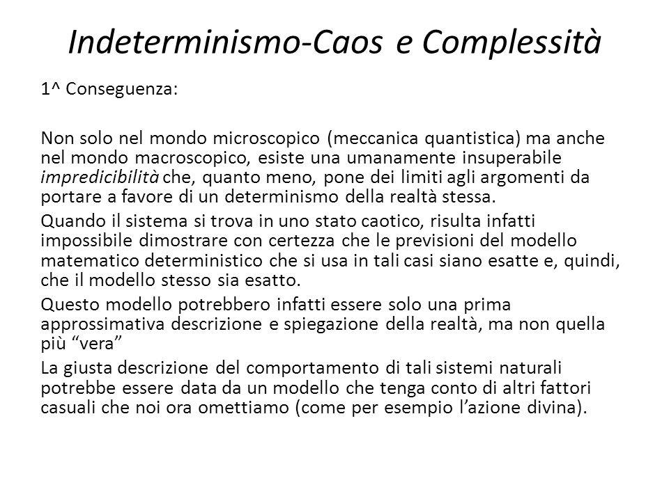Indeterminismo-Caos e Complessità 1^ Conseguenza: Non solo nel mondo microscopico (meccanica quantistica) ma anche nel mondo macroscopico, esiste una