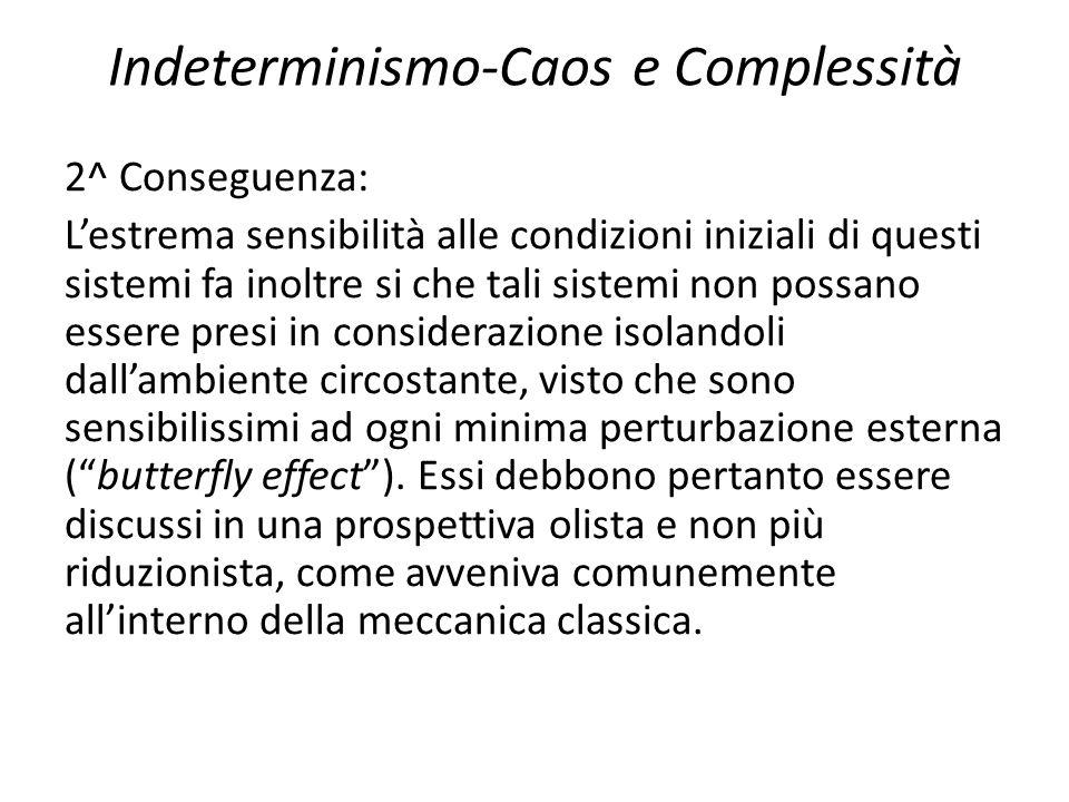 Indeterminismo-Caos e Complessità 2^ Conseguenza: L'estrema sensibilità alle condizioni iniziali di questi sistemi fa inoltre si che tali sistemi non