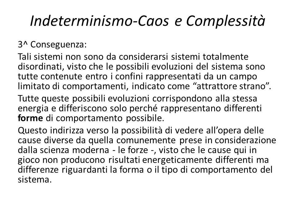 Indeterminismo-Caos e Complessità 3^ Conseguenza: Tali sistemi non sono da considerarsi sistemi totalmente disordinati, visto che le possibili evoluzi