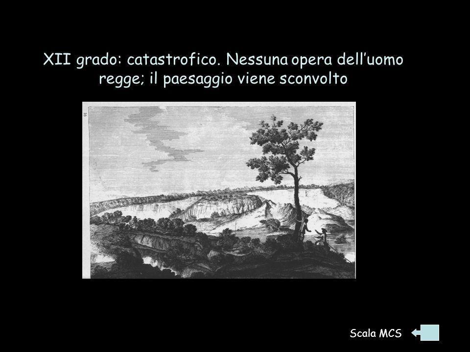 XII grado: catastrofico. Nessuna opera dell'uomo regge; il paesaggio viene sconvolto Terremoto in Calabria 1783. Avvennero grandi sconvolgimenti della