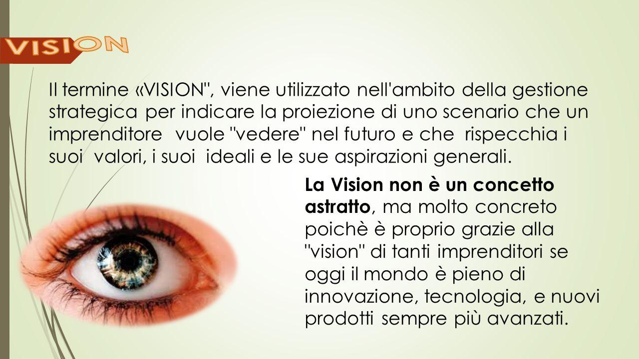Il termine «VISION , viene utilizzato nell ambito della gestione strategica per indicare la proiezione di uno scenario che un imprenditore vuole vedere nel futuro e che rispecchia i suoi valori, i suoi ideali e le sue aspirazioni generali.