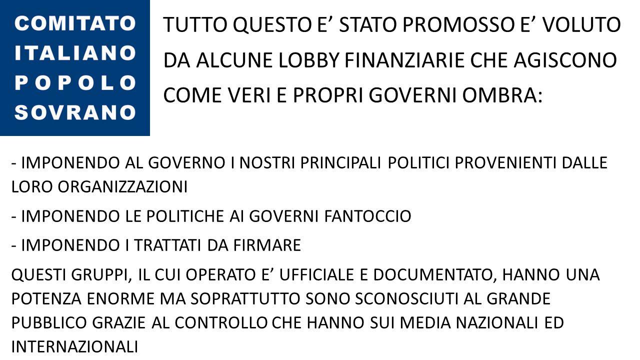 TUTTO QUESTO E' STATO PROMOSSO E' VOLUTO DA ALCUNE LOBBY FINANZIARIE CHE AGISCONO COME VERI E PROPRI GOVERNI OMBRA: - IMPONENDO AL GOVERNO I NOSTRI PRINCIPALI POLITICI PROVENIENTI DALLE LORO ORGANIZZAZIONI - IMPONENDO LE POLITICHE AI GOVERNI FANTOCCIO - IMPONENDO I TRATTATI DA FIRMARE QUESTI GRUPPI, IL CUI OPERATO E' UFFICIALE E DOCUMENTATO, HANNO UNA POTENZA ENORME MA SOPRATTUTTO SONO SCONOSCIUTI AL GRANDE PUBBLICO GRAZIE AL CONTROLLO CHE HANNO SUI MEDIA NAZIONALI ED INTERNAZIONALI