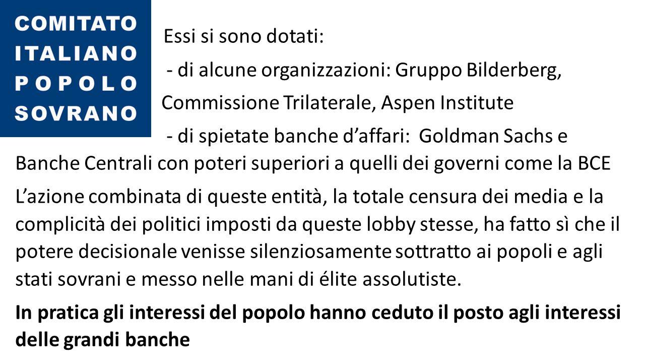 Essi si sono dotati: - di alcune organizzazioni: Gruppo Bilderberg, Commissione Trilaterale, Aspen Institute - di spietate banche d'affari: Goldman Sachs e Banche Centrali con poteri superiori a quelli dei governi come la BCE L'azione combinata di queste entità, la totale censura dei media e la complicità dei politici imposti da queste lobby stesse, ha fatto sì che il potere decisionale venisse silenziosamente sottratto ai popoli e agli stati sovrani e messo nelle mani di élite assolutiste.