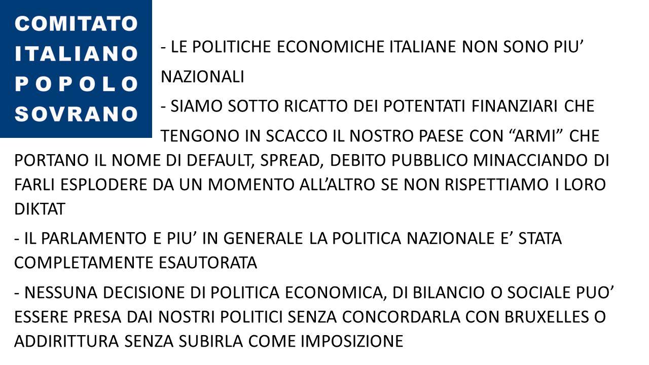 - A DECIDERE PER L'ITALIA SONO IL FMI LA BCE E LA COMMISSIONE EUROPEA ORGANISMI COMPOSTI DA PERSONAGGI SCONOSCIUTI E MAI ELETTI DAI CITTADINI EUROPEI - DIETRO QUESTE ORGANIZZAZIONI DI FACCIATA CI SONO LE PIU' CONTROVERSE LOBBY DELLA FINANZA INTERNAZIONALE E LE PIU' SPIETATE DINASTIE DI BANCHIERI CHE VOGLIONO: LA DISTRUZIONE DEGLI STATI NAZIONALI LA SPOLIAZIONE DELLE SOVRANITA' ( POLITICA – MONETARIA - ALIMENTARE) IL TRASFERIMENTO DEI POTERI DECISIONALI NELLE MANI DI UNA OLIGARCHIA CHE SI PREFIGGE DI ANNIENTARE IL CONCETTO DI DEMOCRAZIA IN QUANTO RAPPRESENTA UN LIMITE AD I LORO OBIETTIVI