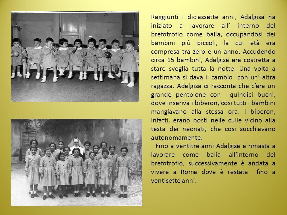 Raggiunti i diciassette anni, Adalgisa ha iniziato a lavorare all' interno del brefotrofio come balia, occupandosi dei bambini più piccoli, la cui età