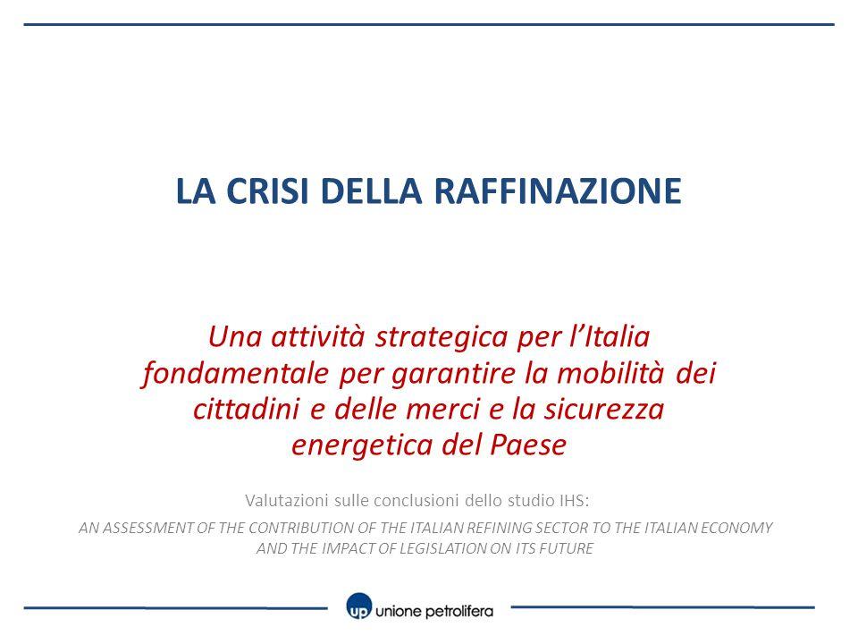 LA CRISI DELLA RAFFINAZIONE Una attività strategica per l'Italia fondamentale per garantire la mobilità dei cittadini e delle merci e la sicurezza energetica del Paese Valutazioni sulle conclusioni dello studio IHS: AN ASSESSMENT OF THE CONTRIBUTION OF THE ITALIAN REFINING SECTOR TO THE ITALIAN ECONOMY AND THE IMPACT OF LEGISLATION ON ITS FUTURE