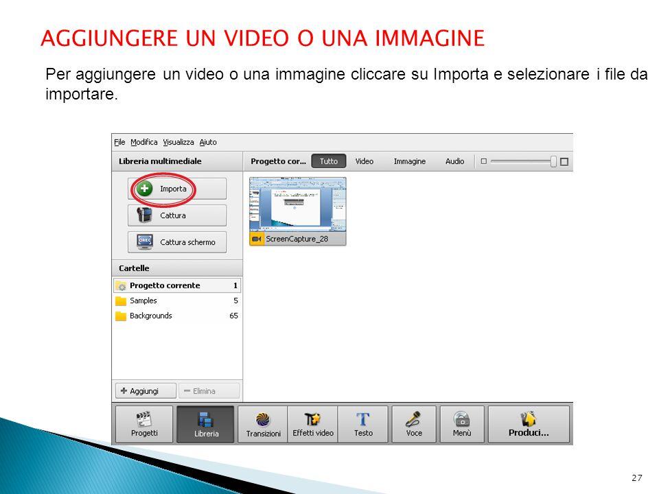AGGIUNGERE UN VIDEO O UNA IMMAGINE Per aggiungere un video o una immagine cliccare su Importa e selezionare i file da importare. 27