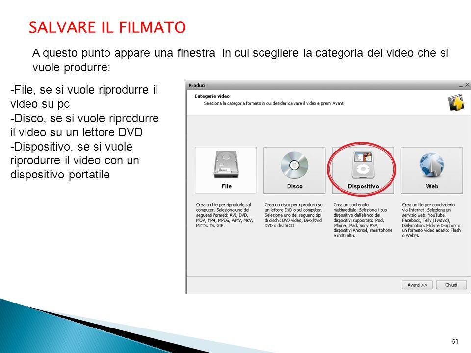 A questo punto appare una finestra in cui scegliere la categoria del video che si vuole produrre: SALVARE IL FILMATO -File, se si vuole riprodurre il video su pc -Disco, se si vuole riprodurre il video su un lettore DVD -Dispositivo, se si vuole riprodurre il video con un dispositivo portatile 61