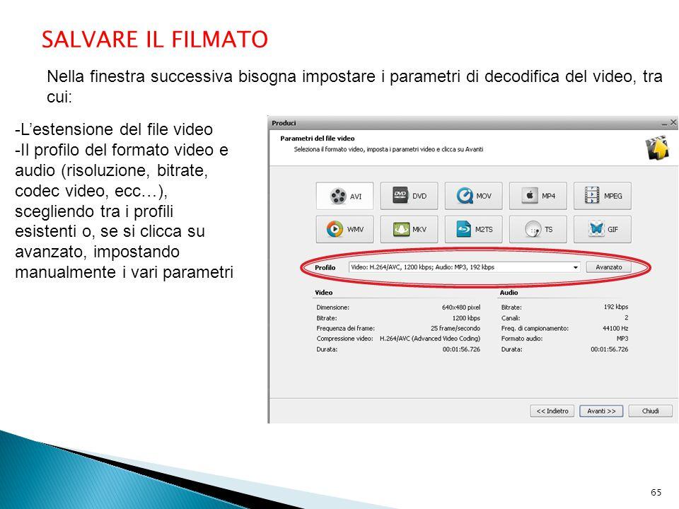 SALVARE IL FILMATO Nella finestra successiva bisogna impostare i parametri di decodifica del video, tra cui: -L'estensione del file video -Il profilo del formato video e audio (risoluzione, bitrate, codec video, ecc…), scegliendo tra i profili esistenti o, se si clicca su avanzato, impostando manualmente i vari parametri 65