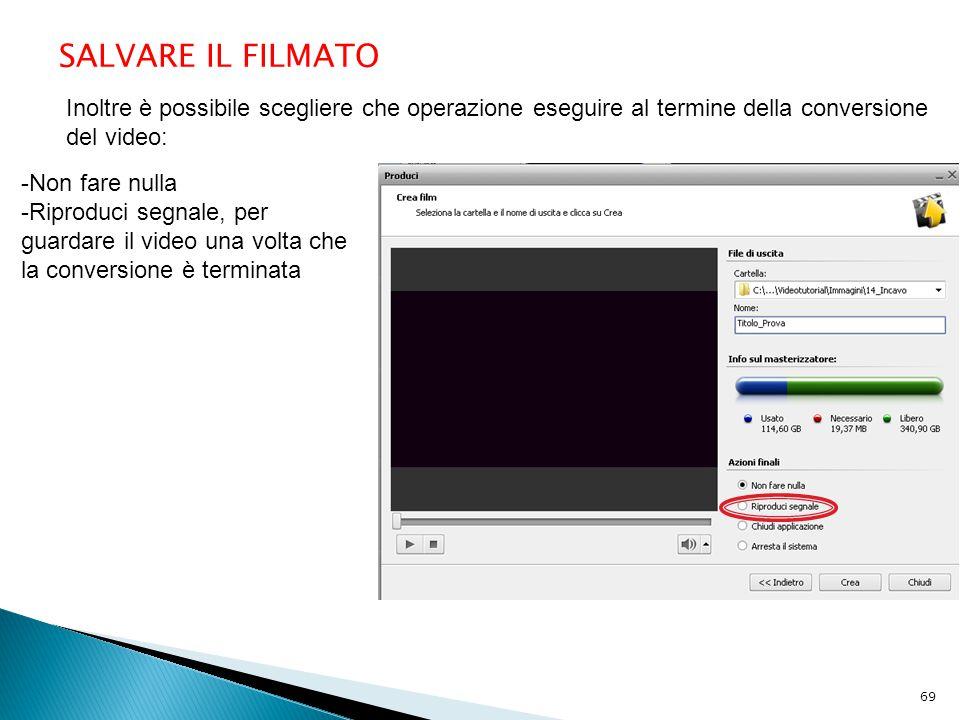 SALVARE IL FILMATO Inoltre è possibile scegliere che operazione eseguire al termine della conversione del video: -Non fare nulla -Riproduci segnale, per guardare il video una volta che la conversione è terminata 69