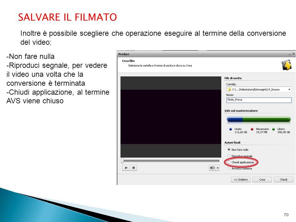 SALVARE IL FILMATO Inoltre è possibile scegliere che operazione eseguire al termine della conversione del video: -Non fare nulla -Riproduci segnale, per vedere il video una volta che la conversione è terminata -Chiudi applicazione, al termine AVS viene chiuso 70