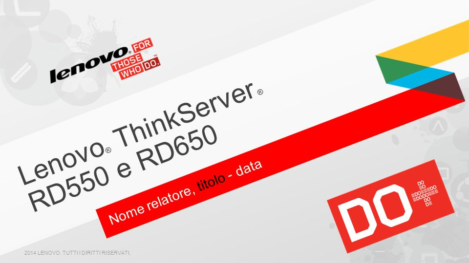 Nome relatore, titolo - data Lenovo ® ThinkServer ® RD550 e RD650 2014 LENOVO. TUTTI I DIRITTI RISERVATI.