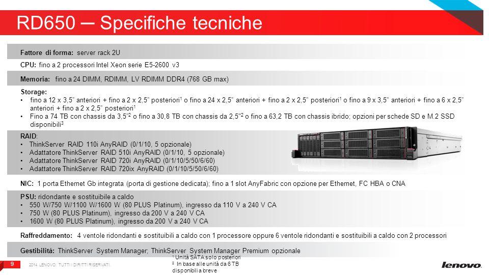 9 9 RD650 ─ Specifiche tecniche 2014 LENOVO. TUTTI I DIRITTI RISERVATI. Fattore di forma: server rack 2U CPU: fino a 2 processori Intel Xeon serie E5-