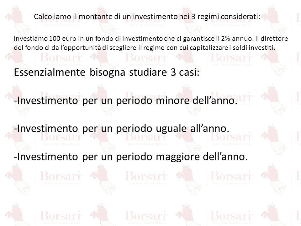 Calcoliamo il montante di un investimento nei 3 regimi considerati: Investiamo 100 euro in un fondo di investimento che ci garantisce il 2% annuo. Il
